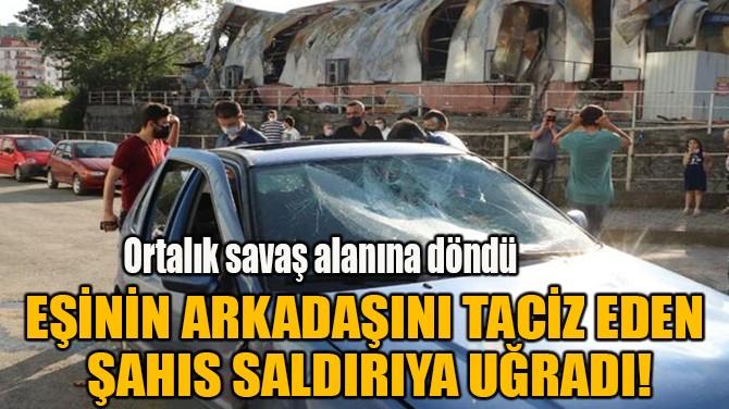 EŞİNİN ARKADAŞINI TACİZ EDEN  ŞAHIS SALDIRIYA UĞRADI!