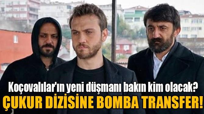 ÇUKUR DİZİSİNE BOMBA TRANSFER!