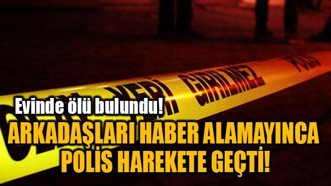 ARKADAŞLARI HABER ALAMAYINCA  POLİS HAREKETE GEÇTİ!