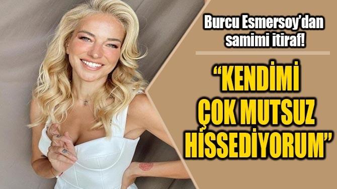 BURCU ESMERSOY'DAN SAMİMİ İTİRAF!