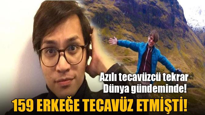 159 ERKEĞE TECAVÜZ ETMİŞTİ!