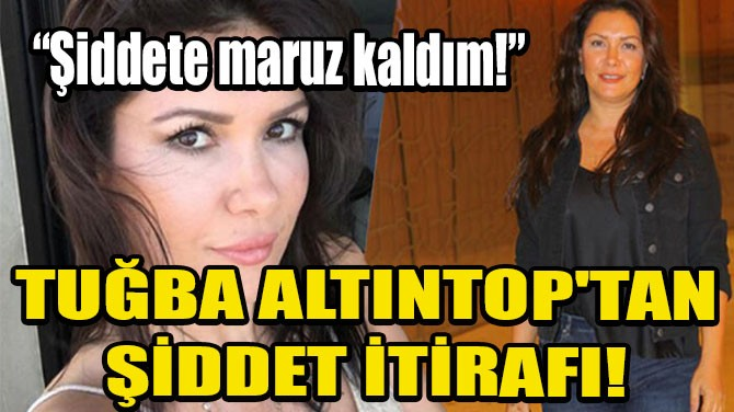 TUĞBA ALTINTOP'TAN ŞİDDET İTİRAFI!