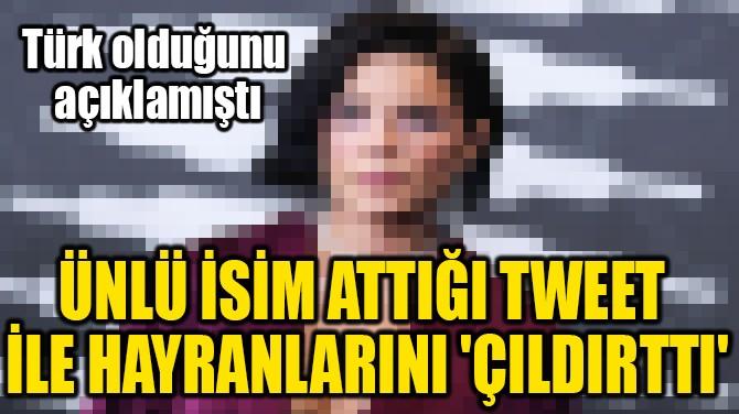 ÜNLÜ İSİM ATTIĞI TWEET  İLE HAYRANLARINI 'ÇILDIRTTI'