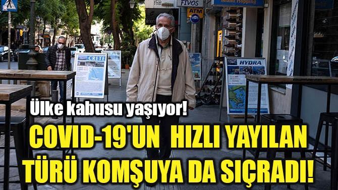 COVID-19'UN  HIZLI YAYILAN TÜRÜ KOMŞUYA DA SIÇRADI!