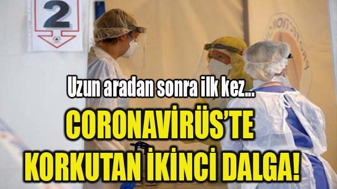 CORONAVİRÜS'TE  KORKUTAN İKİNCİ DALGA!