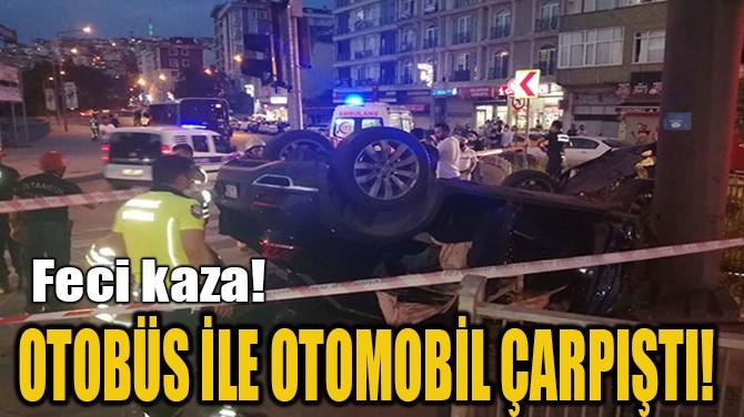 OTOBÜS İLE OTOMOBİL ÇARPIŞTI!