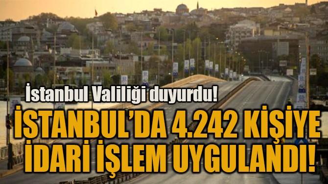 İSTANBUL'DA 4.242 KİŞİYE  İDARİ İŞLEM UYGULANDI!