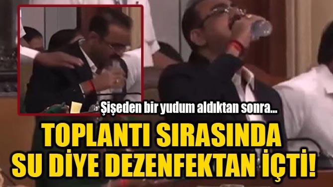 TOPLANTI SIRASINDA  SU DİYE DEZENFEKTAN İÇTİ!