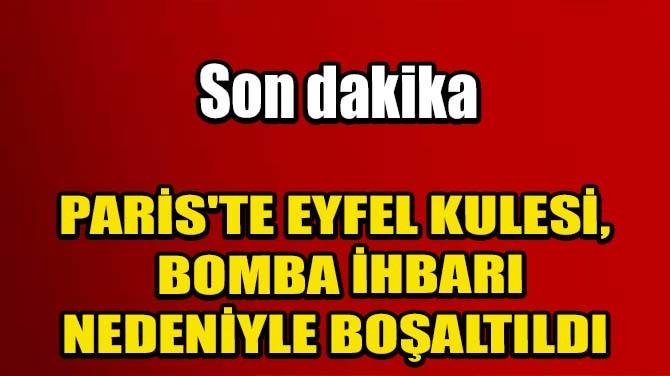 PARİS'TE EYFEL KULESİ BOMBA İHBARI NEDENİYLE BOŞALTILDI