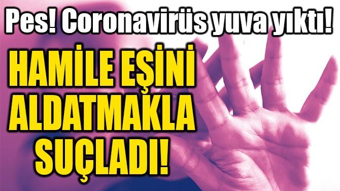 HAMİLE EŞİNİ  ALDATMAKLA  SUÇLADI!