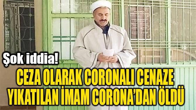 CEZA OLARAK CORONALI CENAZE  YIKATILAN İMAM CORONA'DAN ÖLDÜ