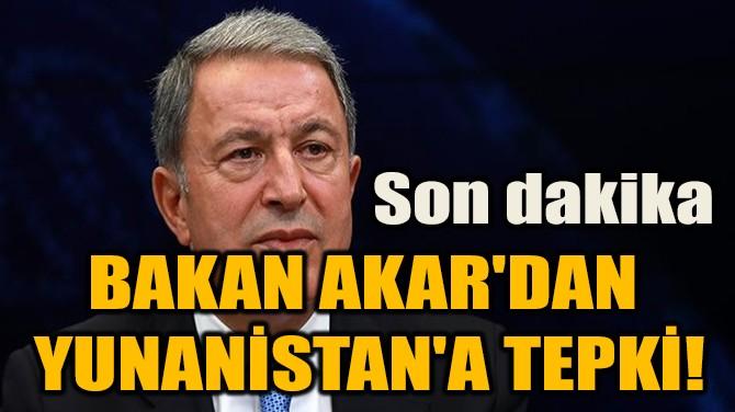 BAKAN AKAR'DAN  YUNANİSTAN'A TEPKİ!