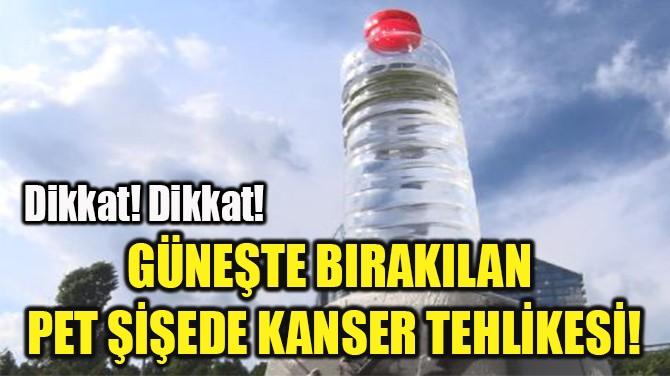 GÜNEŞTE BIRAKILAN  PET ŞİŞEDE KANSER TEHLİKESİ!