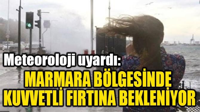 MARMARA BÖLGESİNDE KUVVETLİ FIRTINA BEKLENİYOR