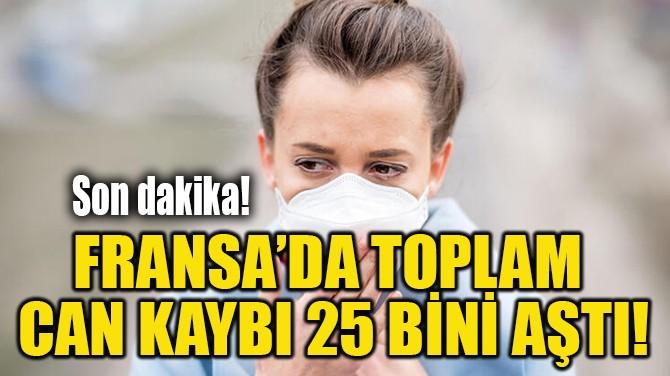 FRANSA'DA TOPLAM  CAN KAYBI 25 BİNİ AŞTI!