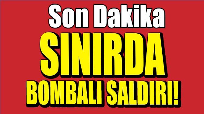 SINIRDA BOMBALI SALDIRI!