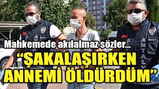 """""""ŞAKALAŞIRKEN ANNEMİ ÖLDÜRDÜM"""""""