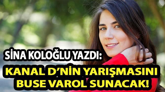 SİNA KOLOĞLU YAZDI: KANAL D'NİN YARIŞMASINI BUSE VAROL SUNACAK!
