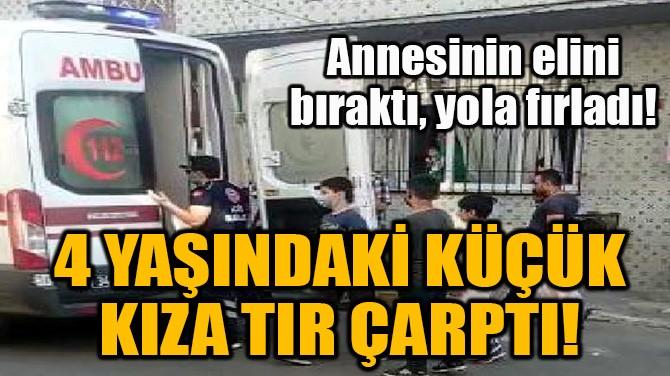 ANNESİNİN ELİNDEN KURTULUP YOLA FIRLAYAN ZEYNEP'E TIR ÇARPTI