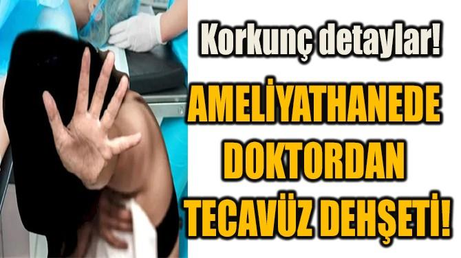 AMELİYATHANEDE DOKTORDAN  TECAVÜZ DEHŞETİ!