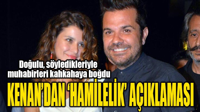 KENAN'DAN 'HAMİLELİK' AÇIKLAMASI