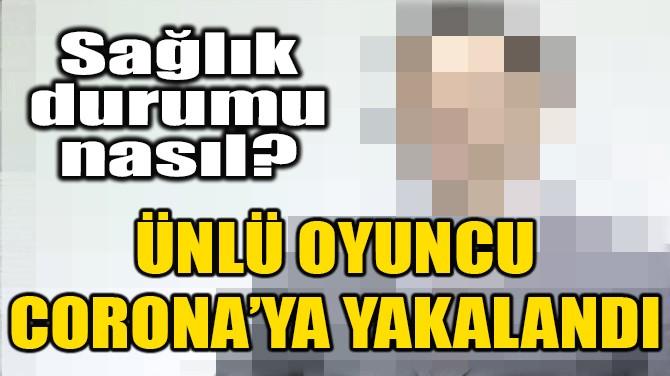 ÜNLÜ OYUNCU CORONA'YA YAKALANDI!