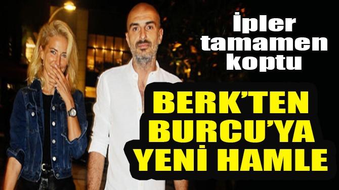 BERK SUYABATMAZ'DAN, BURCU ESMERSOY'A YENİ HAMLE!