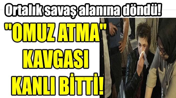 """OMUZ ATMA""  KAVGASI  KANLI BİTTİ"