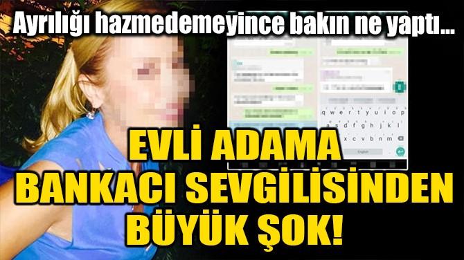 EVLİ ADAMA, BANKACI SEVGİLİSİNDEN BÜYÜK ŞOK!