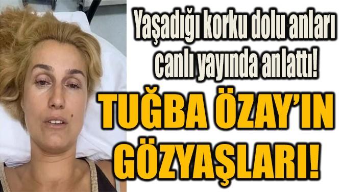 TUĞBA ÖZAY'IN GÖZYAŞLARI!