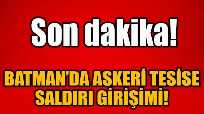 BATMAN'DA ASKERİ TESİSE SALDIRI GİRİŞİMİ!