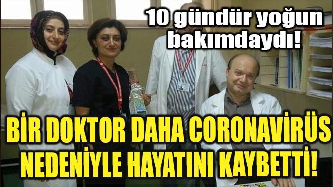BİR DOKTOR DAHA CORONAVİRÜS NEDENİYLE HAYATINI KAYBETTİ!