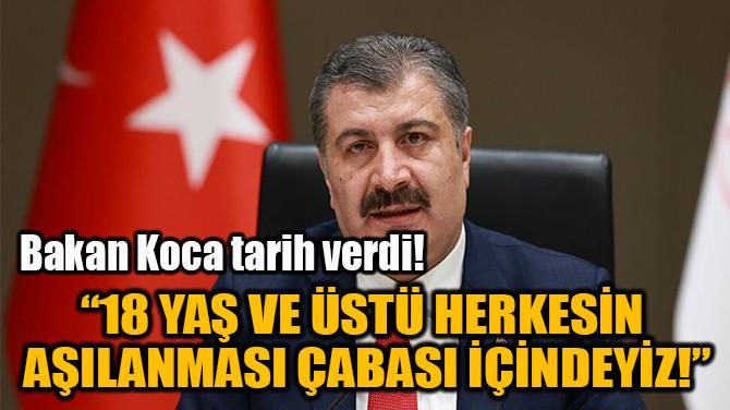 """""""18 YAŞ VE ÜSTÜ HERKESİN AŞILANMASI ÇABASI İÇİNDEYİZ!"""""""