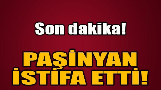 ERMENİSTAN BAŞBAKANI İSTİFA ETTİ!