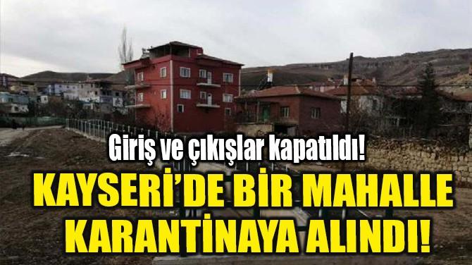 KAYSERİ'DE BİR MAHALLE KARANTİNAYA ALINDI!