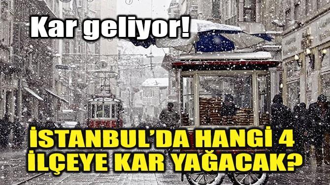 İSTANBUL'DA HANGİ 4 İLÇEYE KAR YAĞACAK?