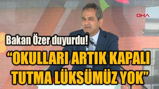 """""""OKULLARI ARTIK KAPALI  TUTMA LÜKSÜMÜZ YOK"""""""