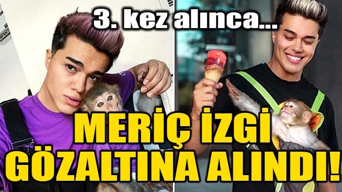 MERİÇ İZGİ GÖZALTINA ALINDI!