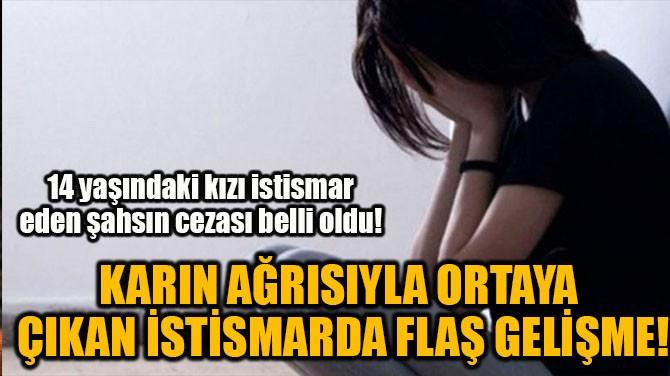 KARIN AĞRISIYLA ORTAYA ÇIKAN İSTİSMARDA FLAŞ GELİŞME!