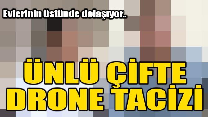 ÜNLÜ ÇİFTE DRONE TACİZİ!