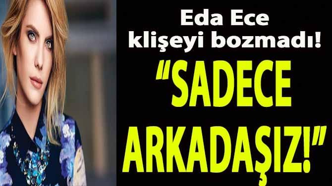 """EDA ECE KLİŞEYİ BOZMADI! """"SADECE ARKADAŞIZ!"""""""