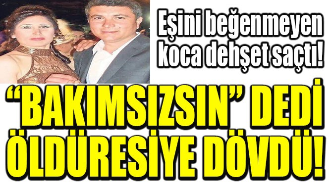 """""""BAKIMSIZSIN"""" DEDİ ÖLDÜRESİYE DÖVDÜ!"""
