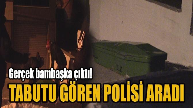 TABUTU GÖREN POLİSİ ARADI
