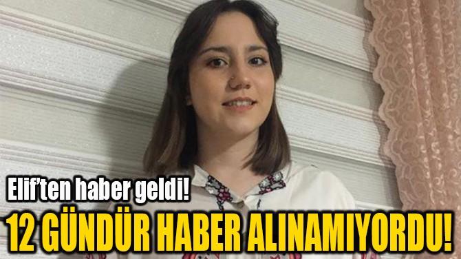 12 GÜNDÜR HABER ALINAMIYORDU!