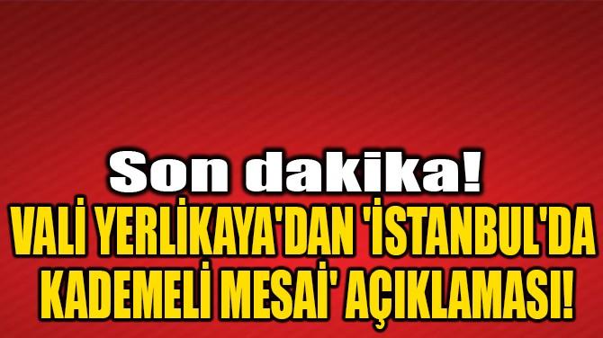 VALİ YERLİKAYA'DAN 'İSTANBUL'DA KADEMELİ MESAİ' AÇIKLAMASI!
