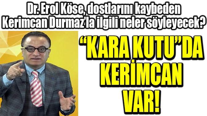 """""""KARA KUTU""""DA KERİMCAN VAR!"""