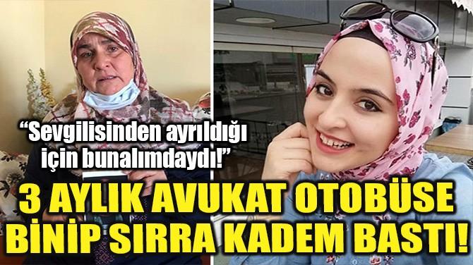 3 AYLIK AVUKAT OTOBÜSE BİNİP SIRRA KADEM BASTI!