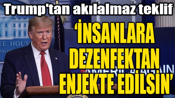 'İNSANLARA  DEZENFEKTAN  ENJEKTE EDİLSİN'