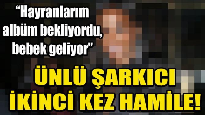 ÜNLÜ ŞARKICI İKİNCİ KEZ HAMİLE!