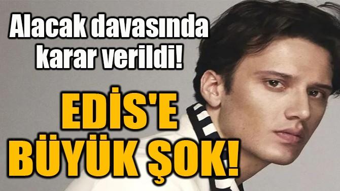 EDİS'E  BÜYÜK ŞOK!
